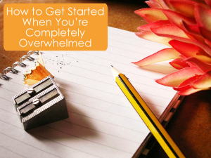 How to Get Started When You're Completely Overwhelmed