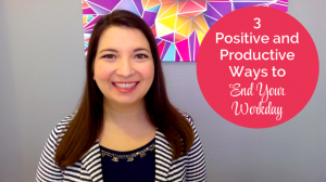 3 Positive and Productive Ways to End Your Workday