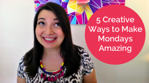 5 Creative Ways to Make Mondays Amazing