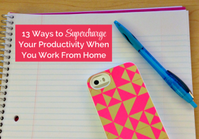 13 Ways to Supercharge Your Productivity When You Work From Home